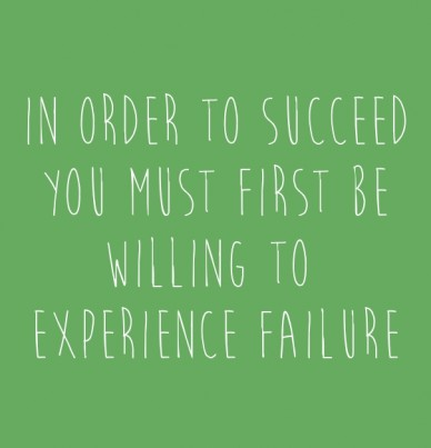 In order to succeed you must first be willing to experience failure
