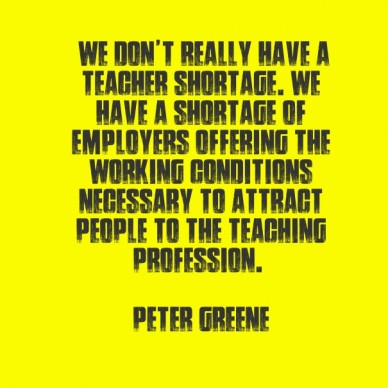 """""""we don't really have a teacher shortage. we have a shortage of employers offering the working conditions necessary to attract people to the teaching profession."""" peter greene"""
