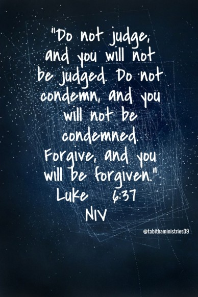 """""""do not judge, and you will not be judged. do not condemn, and you will not be condemned. forgive, and you will be forgiven."""" luke 6:37 niv @tabithaministries09"""