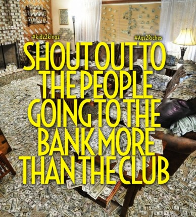 Shout out to the people going to the bank more than the club #kidz2kingz #ags2riches