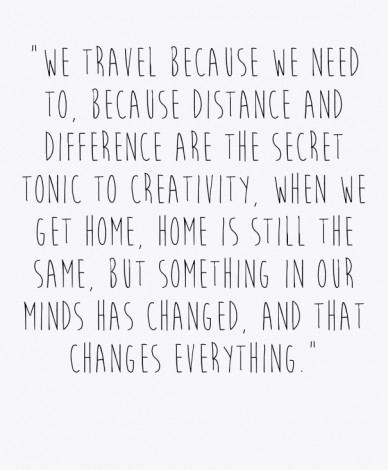 """""""we travel because we need to, because distance and difference are the secret tonic to creativity, when we get home, home is still the same, but something in our minds has cha"""