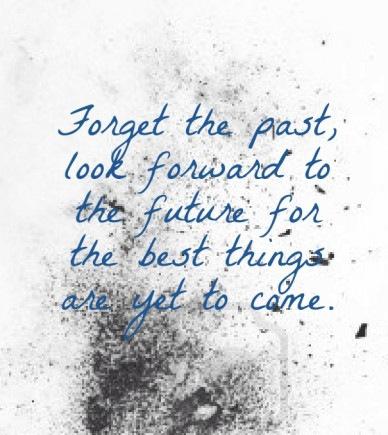 Forget the past, look forward to the future for the best things are yet to come.