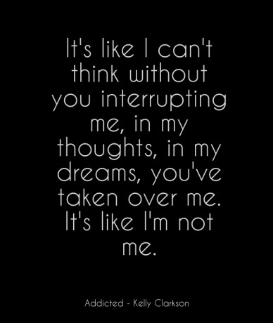 It's like i can't think without you interrupting me, in my thoughts, in my dreams, you've taken over me. it's like i'm not me. addicted - kelly clarkson