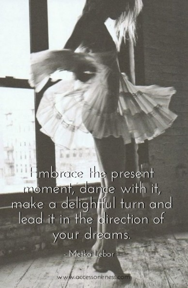 Embrace the present moment, dance with it, make a delightful turn and lead it in the direction of your dreams. - Metka Lebar #presence #dance #destiny #createyourlife