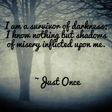 I am a survivor of darkness; i know nothing but shadows of misery inflicted upon me. ~just once