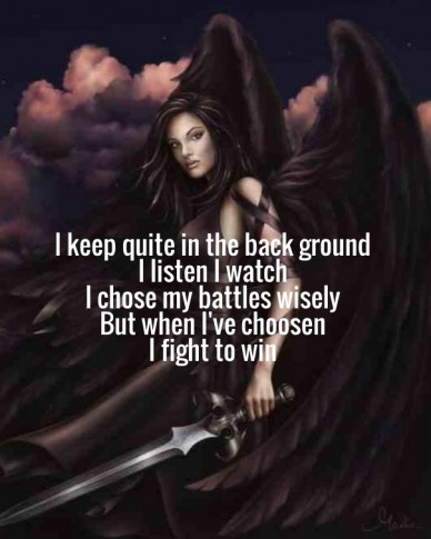 I keep quite in the back ground i listen i watch i chose my battles wisely but when i've choosen i fight to win