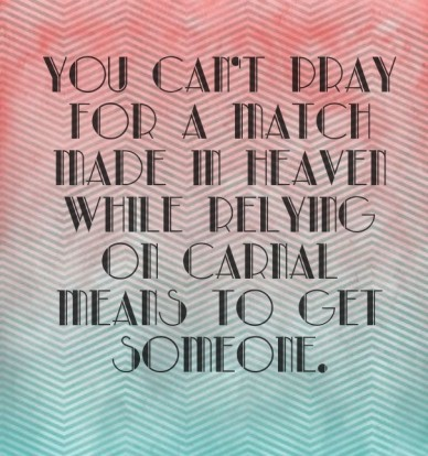 You can't pray for a match made in heaven while relying on carnal means to get someone.