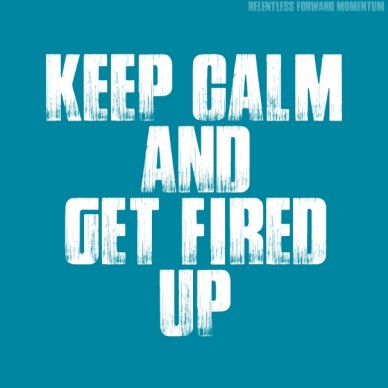 Keep calm andget fired up relentless forward momentum