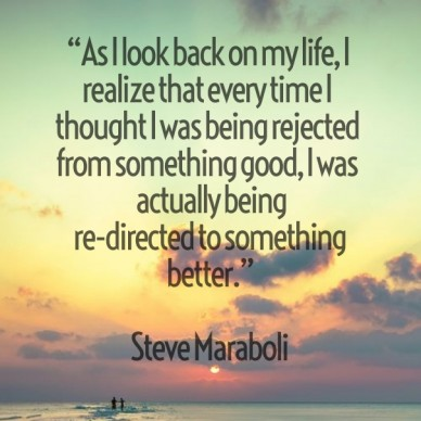 """As i look back on my life, i realize that every time i thought i was being rejected from something good, i was actually being re-directed to something better."" steve maraboli"