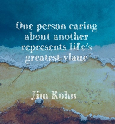 One person caring about another represents life's greatest vlaue jim rohn