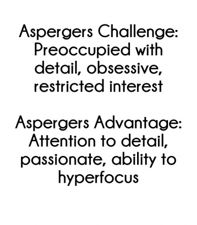 Aspergers challenge: preoccupied with detail, obsessive, restricted interest aspergers advantage: attention to detail, passionate, ability to hyperfocus