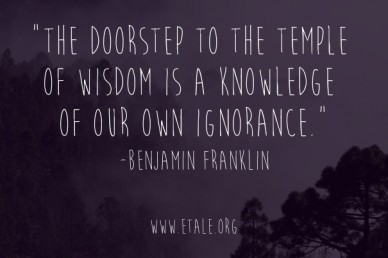 """the doorstep to the temple of wisdom is a knowledge of our own ignorance.""-benjamin franklin www.etale.org"