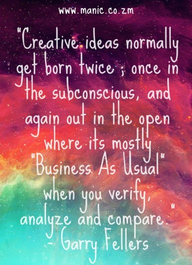 """creative ideas normally get born twice ; once in the subconscious, and again out in the open where its mostly ""business as usual"" when you verify, analyze and compare."" - gar"