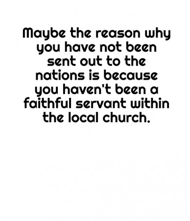 Maybe the reason why you have not been sent out to the nations is because you haven't been a faithful servant within the local church.