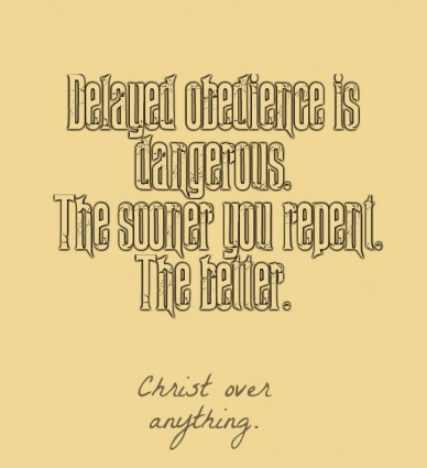 Delayed obedience is dangerous. the sooner you repent. the better. christ over anything.