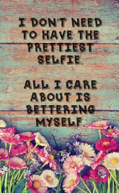 I don't need to have the prettiest selfie. all i care about is bettering myself.