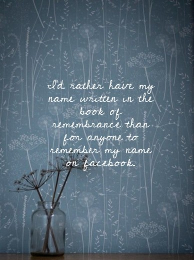 I'd rather have my name written in the book of remembrance than for anyone to remember my name on facebook.