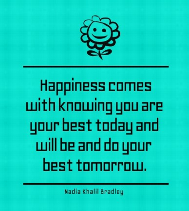 Happiness comes with knowing you are your best today and will be and do your best tomorrow. nadia khalil bradley