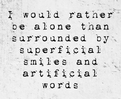 I would rather be alone than surrounded by superficial smiles and artificial words