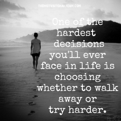 One of the hardest decisions you'll ever face in life is choosing whether to walk away or try harder. themotivationalteam.com