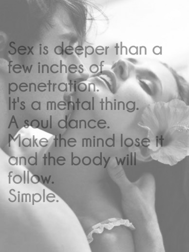 Sex is deeper than afew inches of penetration. it's a mental thing.a soul dance. make the mind lose it and the body willfollow.simple.