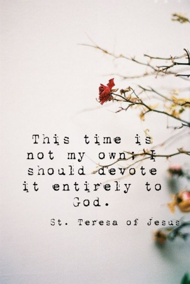 This time is not my own; i should devote it entirely to god. st. teresa of jesus