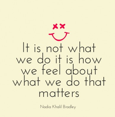 It is not what we do it is how we feel about what we do that matters nadia khalil bradley