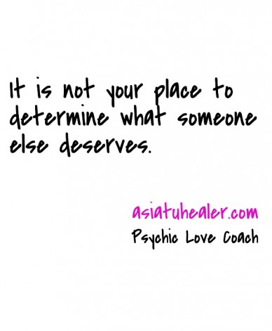 It is not your place to determine what someone else deserves. psychic love coach asiatuhealer.com