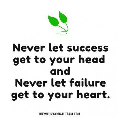 Never let success get to your head and never let failure get to your heart. themotivationalteam.com