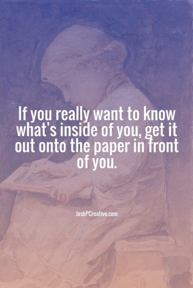 If you really want to know what's inside of you, get it out onto the paper in front of you. joshpcreative.com