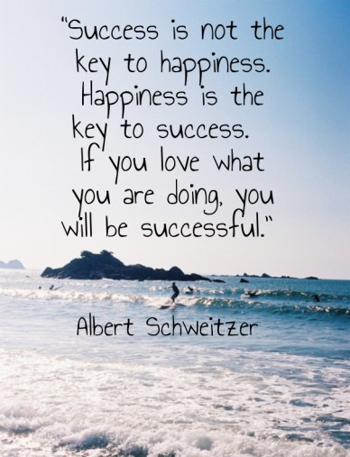 """success is not the key to happiness. happiness is the key to success. if you love what you are doing, you will be successful."" albert schweitzer"