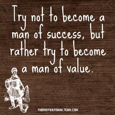 Try not to become a man of success, but rather try to become a man of value. themotivationalteam.com
