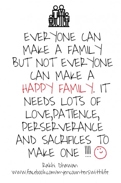 Everyone can make a family but not everyone can make a happy family. it needs lots of love,patience, perserverance and sacrifices to make one !!!! rakhi dhawan www.facebook.co