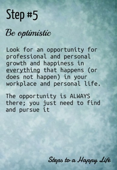 Step #5 look for an opportunity for professional and personal growth and happiness in everything that happens (or does not happen) in your workplace and personal life. be opti