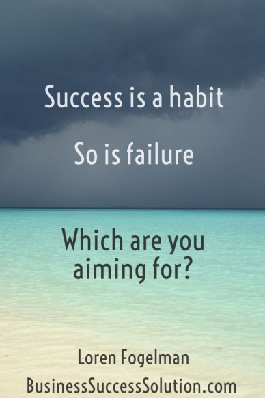 Success is a habit so is failure which are you aiming for? loren fogelmanbusinesssuccesssolution.com