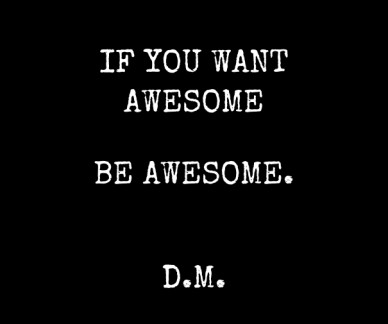 If you want awesome be awesome. d.m.