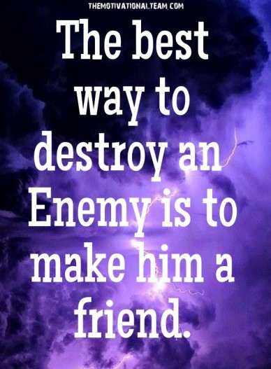 The best way to destroy an enemy is to make him a friend. themotivationalteam.com