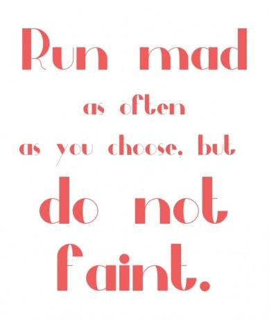 Run mad as often as you choose, but do not faint.