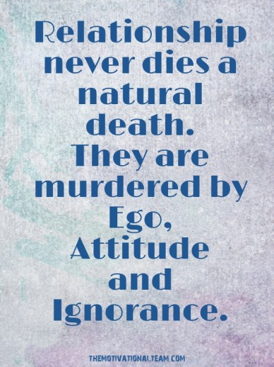 Relationship never dies a natural death. they are murdered by ego, attitude and ignorance. themotivationalteam.com
