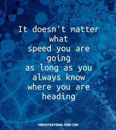 It doesn't matter what speed you are going as long as you always know where you are heading themotivationalteam.com