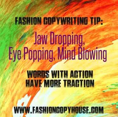 Fashion copywriting tip: jaw dropping, eye popping, mind blowing words with action have more traction www.fashioncopyhouse.com