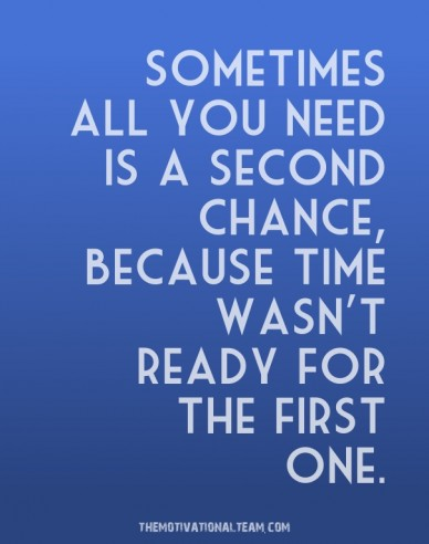 Sometimes all you need is a second chance, because time wasn't ready for the first one. themotivationalteam.com