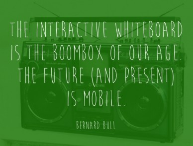 The interactive whiteboard is the boombox of our age. the future (and present) is mobile.bernard bull