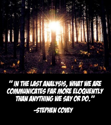 """"""" in the last analysis, what we are communicates far more eloquently than anything we say or do."""" -stephen covey"""