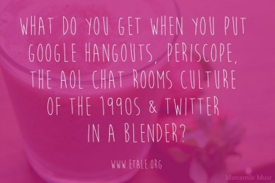 What do you get when you put google hangouts, periscope, the aol chat rooms culture of the 1990s & twitter in a blender?www.etale.org