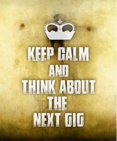 Keep calm andthink about the next gig