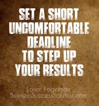 Set a short uncomfortable deadline to step up your results loren fogelmanbusinesssuccesssolution.com