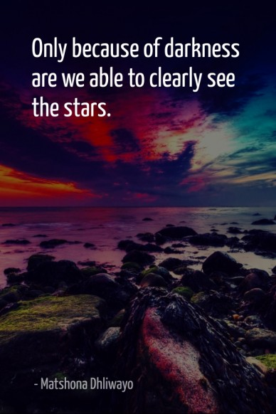 Only because of darkness are we able to clearly see the stars. - matshona dhliwayo