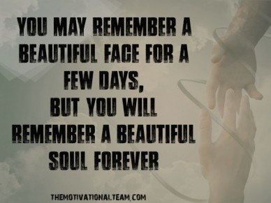 You may remember a beautiful face for a few days, but you will remember a beautiful soul forever themotivationalteam.com