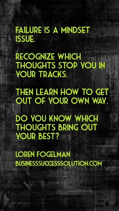 Failure is a mindset issue. recognize which thoughts stop you in your tracks. then learn how to get out of your own way. do you know which thoughts bring out your best? loren
